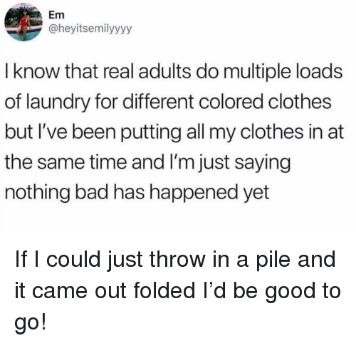 Bad, Clothes, and Laundry: Em  @heyitsemilyyyy  I know that real adults do multiple loads  of laundry for different colored clothes  but I've been putting all my clothes in at  the same time and I'm just saying  nothing bad has happened yet If I could just throw in a pile and it came out folded I'd be good to go!