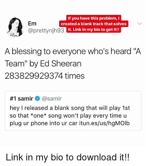 "Memes, Phone, and Ed Sheeran: Em  @prettynjh93  If you have this problem, I  created a blank track that solves  it. Link in my bio to get it!!  A blessing to everyone who's heard ""A  Team"" by Ed Sheeran  283829929374 times  #1 samir+ @samir  hey I released a blank song that will play 1st  so that *one song won't play every time u  plug ur phone into ur car itun.es/us/hgMOlb Link in my bio to download it!!"