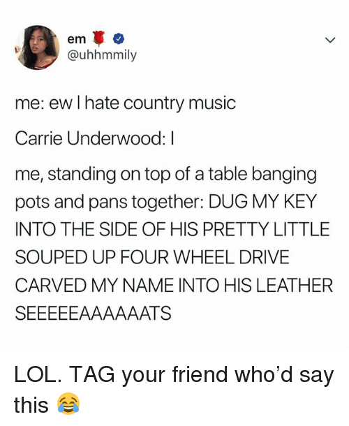 Lol, Music, and Country Music: em  @uhhmmily  me: ew I hate country music  Carrie Underwood: I  me, standing on top of a table banging  pots and pans together: DUG MY KEY  INTO THE SIDE OF HIS PRETTY LITTLE  SOUPED UP FOUR WHEEL DRIVE  CARVED MY NAME INTO HIS LEATHER LOL. TAG your friend who'd say this 😂