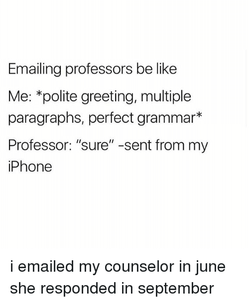 """Be Like, Iphone, and September: Emailing professors be like  Me: *polite greeting, multiple  paragraphs, perfect grammar*  Professor: """"sure"""" -sent from my  iPhone i emailed my counselor in june she responded in september"""