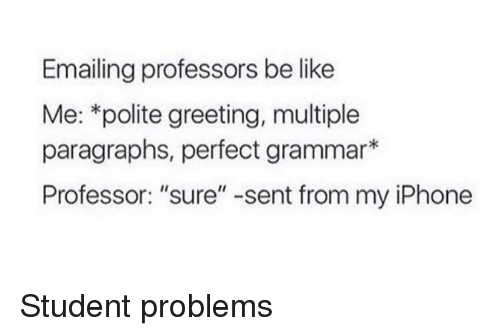 """Be Like, Iphone, and Student: Emailing professors be like  Me: *polite greeting, multiple  paragraphs, perfect grammar*  Professor: """"sure"""" -sent from my iPhone Student problems"""