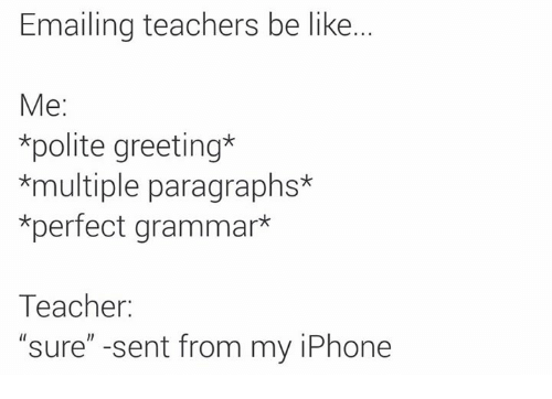 Emailing teachers be like me polite greeting multiple paragraphs be like iphone and memes emailing teachers be like me polite m4hsunfo