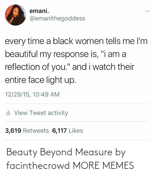 """Beautiful, Dank, and Memes: emani.  @emanithegoddess  every time a black women tells me l'm  beautiful my response is, """"i am a  reflection of you."""" and i watch their  entire face light up.  12/29/15, 10:49 AM  ili View Tweet activity  3,619 Retweets 6,117 Likes Beauty Beyond Measure by facinthecrowd MORE MEMES"""