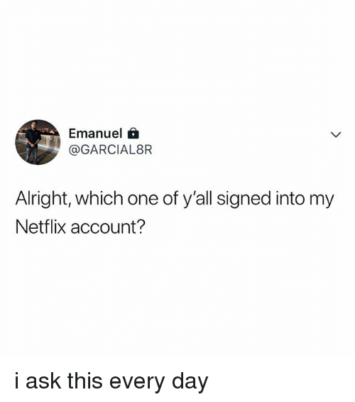 Netflix, Relatable, and Alright: Emanuel 6  @GARCIAL8R  Alright, which one of y'all signed into my  Netflix account? i ask this every day