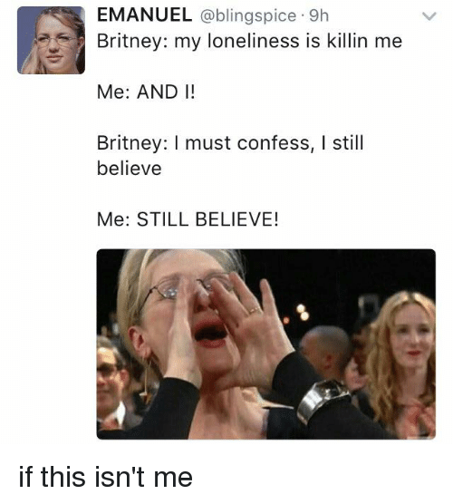 Memes, 🤖, and Britney: EMANUEL  ablingspice 9h  Britney: my loneliness is killin me  Me: ANDI!  Britney: I must confess, I still  believe  Me: STILL BELIEVE! if this isn't me