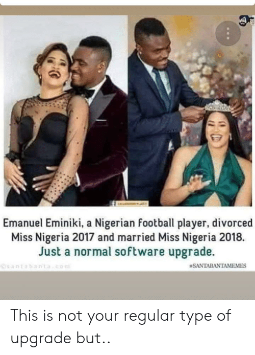 Football, Nigeria, and Software: Emanuel Eminiki, a Nigerian football player, divorced  Miss Nigeria 2017 and married Miss Nigeria 2018.  Just a normal software upgrade  DEabantao  This is not your regular type of upgrade but..