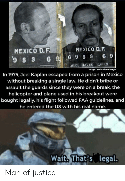 Prison, Break, and Flight: emb  bar ane  SHve rgo n  nenberg0  enen  sirembe  mbaroo  SA 0  MEXICO D.F  MEXICO D.F.  69G9 8 3 69  In 1975, Joel Kaplan escaped from a prison in Mexico  JOEL DAVIS KAPIN  without breaking a single law. He didn't bribe or  assault the guards since they were on a break, the  Image Credit: sinembargo  helicopter and plane used in his breakout were  bought legally, his flight followed FAA guidelines, and  he entered the US with his real name.  Wait, That's legal. Man of justice