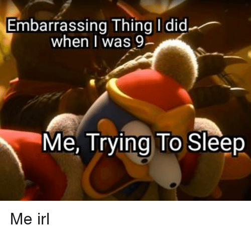 Sleep, Irl, and Me IRL: Embarrassing Thing I did  when I was 9-  Me, Trying To Sleep