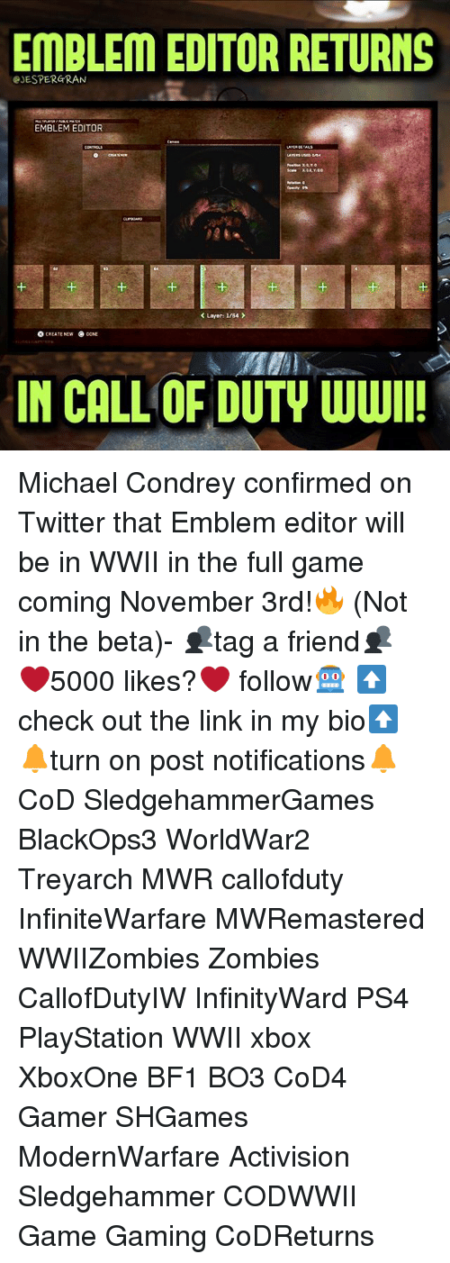 Memes, PlayStation, and Ps4: EMBLEM EDITOR RETURNS  eJESPERGRAN  EMBLEM EDITOR  1  1  K Layer: I/B4  O CREATE NEW  NE  IN CALL OF DUTY WWI Michael Condrey confirmed on Twitter that Emblem editor will be in WWII in the full game coming November 3rd!🔥 (Not in the beta)- 👥tag a friend👥 ❤️5000 likes?❤️ follow🤖 ⬆️check out the link in my bio⬆️ 🔔turn on post notifications🔔 CoD SledgehammerGames BlackOps3 WorldWar2 Treyarch MWR callofduty InfiniteWarfare MWRemastered WWIIZombies Zombies CallofDutyIW InfinityWard PS4 PlayStation WWII xbox XboxOne BF1 BO3 CoD4 Gamer SHGames ModernWarfare Activision Sledgehammer CODWWII Game Gaming CoDReturns