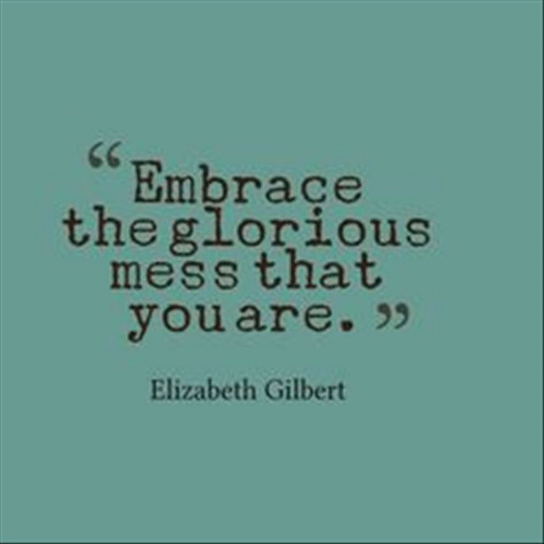Elizabeth Gilbert, Mess, and Elizabeth: Embrace  the glor  ious  mess that  youare. >  Elizabeth Gilbert