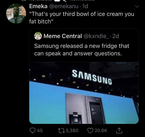 """Meme, Ice Cream, and Samsung: Emeka @emekanu · 1d  """"That's your third bowl of ice cream you  fat bitch""""  Meme Central @kxndle_ · 2d  Samsung released a new fridge that  can speak and answer questions.  SAMSUNG  20.6K  275,380  45"""
