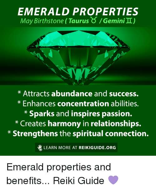 Relationships, Taurus, and Success: EMERALD PROPERTIES  May Birthstone (Taurus o emini  II)  Attracts abundance and success.  Enhances concentration abilities.  Sparks and inspires passion.  Creates harmony in relationships.  Strengthens the spiritual connection.  LEARN MORE AT REIKIGUIDE.ORG Emerald properties and benefits...  Reiki Guide 💜
