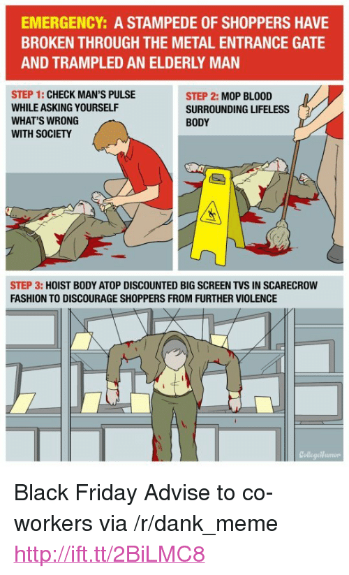 """Black Friday, Dank, and Fashion: EMERGENCY: A STAMPEDE OF SHOPPERS HAVE  BROKEN THROUGH THE METAL ENTRANCE GATE  AND TRAMPLED AN ELDERLY MAN  STEP 1: CHECK MAN'S PULSE  WHILE ASKING YOURSELF  WHAT'S WRONG  WITH SOCIETY  STEP 2: MOP BLOOD  SURROUNDING LIFELESS  BODY  STEP 3: HOIST BODY ATOP DISCOUNTED BIG SCREEN TVS IN SCARECROW  FASHION TO DISCOURAGE SHOPPERS FROM FURTHER VIOLENCE  CollegeHumorp <p>Black Friday Advise to co-workers via /r/dank_meme <a href=""""http://ift.tt/2BiLMC8"""">http://ift.tt/2BiLMC8</a></p>"""