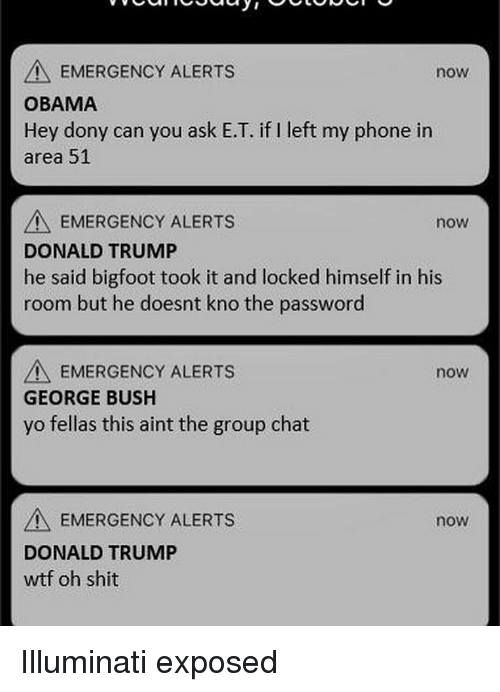 Bigfoot, Donald Trump, and Group Chat: EMERGENCY ALERTS  now  OBAMA  Hey dony can you ask E.T. if I left my phone irn  area 51  EMERGENCY ALERTS  DONALD TRUMP  now  he said bigfoot took it and locked himselfin his  room but he doesnt kno the password  A EMERGENCY ALERTS  GEORGE BUSH  yo fellas this aint the group chat  now  EMERGENCY ALERTS  DONALD TRUMP  wtf oh shit  now Illuminati exposed