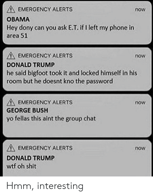 Bigfoot, Donald Trump, and Group Chat: EMERGENCY ALERTS  now  OBAMA  Hey dony can you ask E.T. if I left my phone in  area 51  A EMERGENCY ALERTS  DONALD TRUMP  he said bigfoot took it and locked himself in his  room but he doesnt kno the password  now  A EMERGENCY ALERTS  GEORGE BUSH  now  yo fellas this aint the group chat  A, EMERGENCY ALERTS  DONALD TRUMP  wtf oh shit  now Hmm, interesting