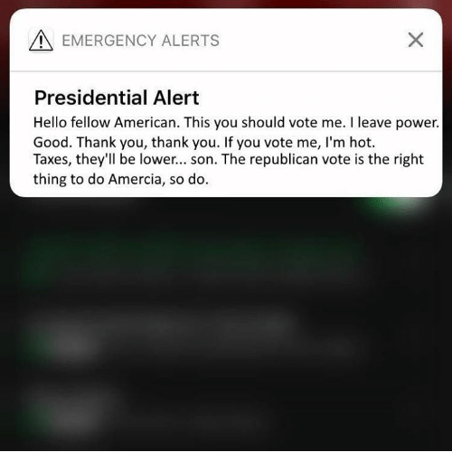Hello, Memes, and Taxes: EMERGENCY ALERTS  Presidential Alert  Hello fellow American. This you should vote me. I leave power.  Good. Thank you, thank you. If you vote me, I'm hot.  Taxes, they'll be lower... son. The republican vote is the right  thing to do Amercia, so do.