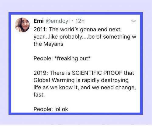 Global Warming, Life, and Lol: Emi @emdoyl 12h  2011: The world's gonna end next  year..like probably....bc of something w  the Mayans  People: *freaking out*  2019: There is SCIENTIFIC PROOF that  Global Warming is rapidly destroying  life as we know it, and we need change,  fast.  People: lol ok