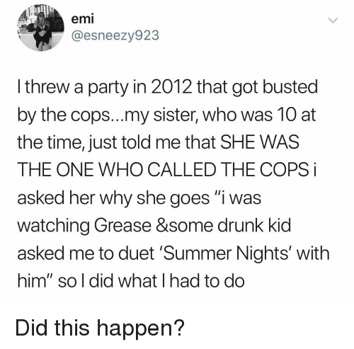"""Drunk, Party, and Summer: emi  @esneezy923  I threw a party in 2012 that got busted  by the cops...my sister, who was 10 at  the time, just told me that SHE WAS  THE ONE WHO CALLED THE COPS i  asked her why she goes """"i was  watching Grease &some drunk kid  asked me to duet 'Summer Nights' with  him"""" so l did what I had to do Did this happen?"""