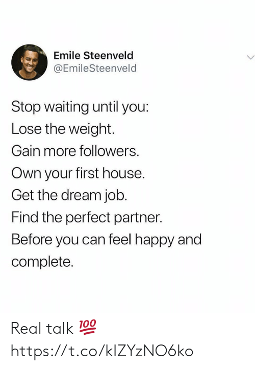 Happy, House, and Waiting...: Emile Steenveld  @EmileSteenveld  Stop waiting until you:  Lose the weight.  Gain more followers.  Own your first house.  Get the dream job.  Find the perfect partner.  Before you can feel happy and  complete. Real talk 💯 https://t.co/kIZYzNO6ko