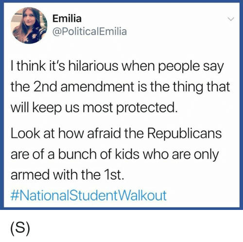 Kids, Hilarious, and 2nd Amendment: Emilia  @PoliticalEmilia  l think it's hilarious when people say  the 2nd amendment is the thing that  will keep us most protected  Look at how afraid the Republicans  are of a bunch of kids who are only  armed with the 1st.  (S)
