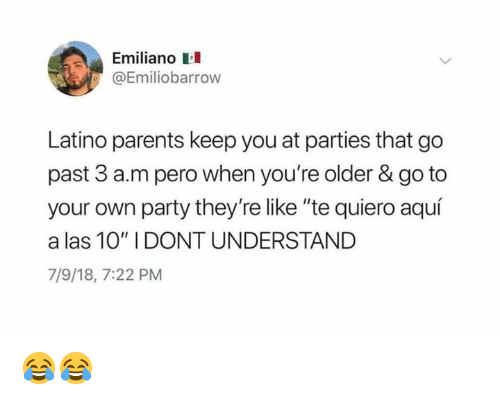 """Memes, Parents, and Party: Emiliano  Emiliobarrow  Latino parents keep you at parties that go  past 3 a.m pero when you're older & go to  your own party they're like """"te quiero aquí  a las 10"""" I DONT UNDERSTAND  7/9/18, 7:22 PM 😂😂"""