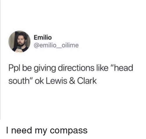"Head, Compass, and Ppl: Emilio  @emilio_oilime  Ppl be giving directions like ""head  south"" ok Lewis & Clark I need my compass"