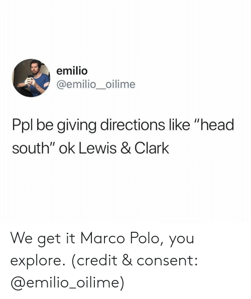 "Head, Polo, and Marco Polo: emilio  @emilio_oilime  Ppl be giving directions like ""head  south"" ok Lewis & Clark We get it Marco Polo, you explore. (credit & consent: @emilio_oilime)"