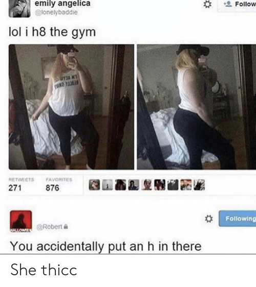 Gym, Lol, and Dank Memes: emily angelica  Follow  @lonelybaddie  lol i h8 the gym  UTSA NT  RETWEETS  FAVORITES  271  876  Following  @Robert  AL  You accidentally put an h in there She thicc