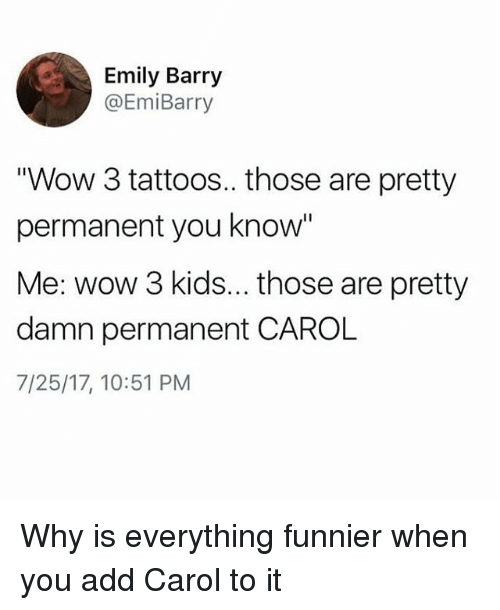 "Tattoos, Wow, and Kids: Emily Barry  @EmiBarry  ""Wow 3 tattoos.. those are pretty  permanent you know  Me: wow 3 kids... those are pretty  damn permanent CAROL  7/25/17, 10:51 PM Why is everything funnier when you add Carol to it"
