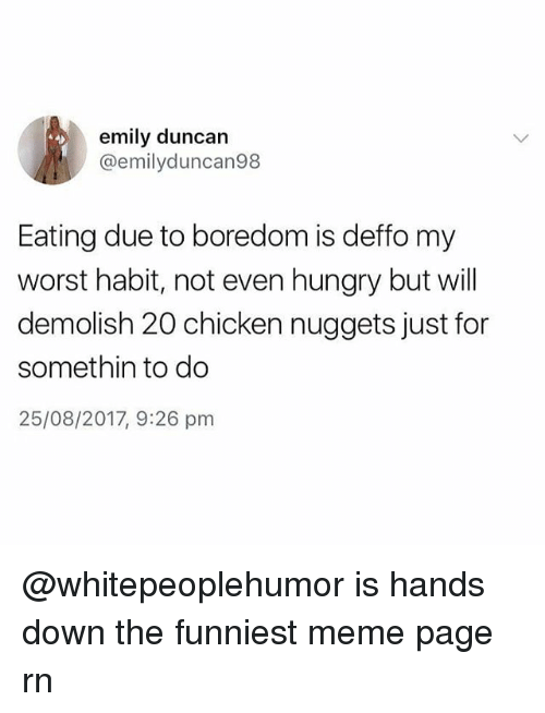 Hungry, Meme, and Memes: emily duncan  @emilyduncan98  Eating due to boredom is deffo my  worst habit, not even hungry but will  demolish 20 chicken nuggets just for  somethin to do  25/08/2017, 9:26 pm @whitepeoplehumor is hands down the funniest meme page rn