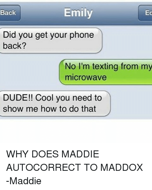 Autocorrect, Dude, and Memes: Emily  Ec  Back  Did you get your phone  back?  No I'm texting from my  microwave  DUDE!! Cool you need to  show me how to do that WHY DOES MADDIE AUTOCORRECT TO MADDOX -Maddie