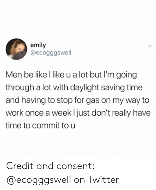 Be Like, Twitter, and Work: emily  @ecogggswell  Men be like l like u a lot but I'm going  through a lot with daylight saving time  and having to stop for gas on my way to  work once a week ljust don't really have  time to commit tou Credit and consent: @ecogggswell on Twitter