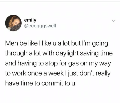 Be Like, Work, and Time: emily  @ecogggswell  Men be like l like u a lot but I'm going  through a lot with daylight saving time  and having to stop for gas on my way  to work once a weekl just don't really  have time to commit to u
