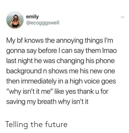 "Future, Phone, and Voice: emily  @ecogggswell  My bf knows the annoying things l'm  gonna say before l can say them Imao  last night he was changing his phone  background n shows me his new one  then immediately in a high voice goes  ""why isn't it me"" like yes thank u for  saving my breath why isn't it Telling the future"