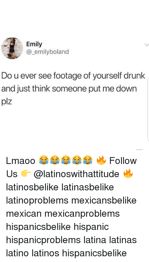 Drunk, Latinos, and Memes: Emily  emilyboland  Do u ever see footage of yourself drunk  and just think someone put me down  plz Lmaoo 😂😂😂😂😂 🔥 Follow Us 👉 @latinoswithattitude 🔥 latinosbelike latinasbelike latinoproblems mexicansbelike mexican mexicanproblems hispanicsbelike hispanic hispanicproblems latina latinas latino latinos hispanicsbelike