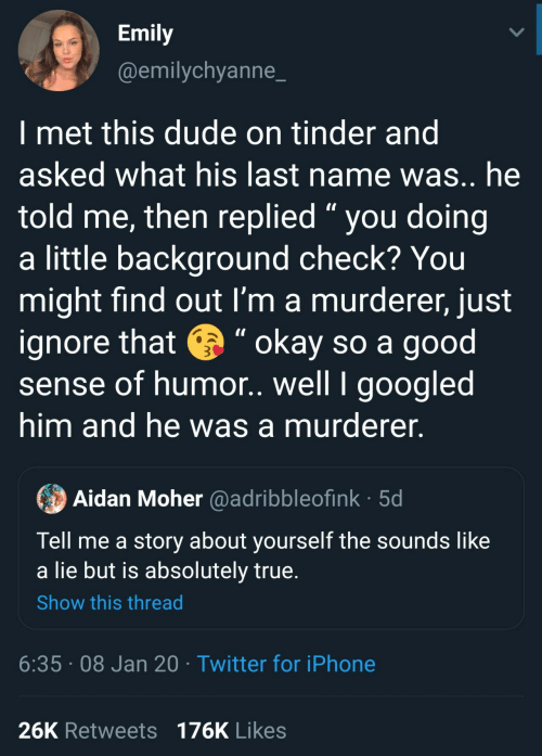 """Dude, Iphone, and Tinder: Emily  @emilychyanne_  I met this dude on tinder and  asked what his last name was.. he  told me, then replied """" you doing  a little background check? You  might find out I'm a murderer, just  ignore that e """" okay so a good  sense of humor. well I googled  him and he was a murderer.  Aidan Moher @adribbleofink · 5d  Tell me a story about yourself the sounds like  a lie but is absolutely true.  Show this thread  6:35 · 08 Jan 20 · Twitter for iPhone  26K Retweets 176K Likes"""