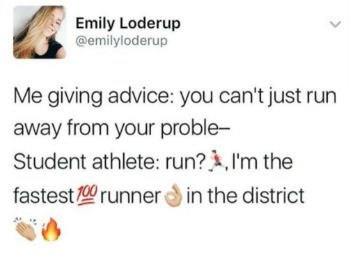 Advice, Run, and Student: Emily Loderup  @emilyloderup  Me giving advice: you can't just run  away from your proble-  Student athlete: run? ,I'm the  fastest型runner din the district