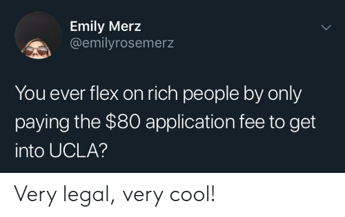 Flexing, Cool, and Ucla: Emily Merz  @emilyrosemerz  You ever flex on rich people by only  paying the $80 application fee to get  into UCLA? Very legal, very cool!