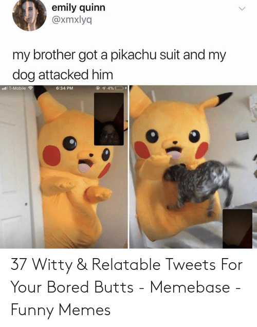 Bored, Funny, and Memebase: emily quinn  @xmxlyq  my brother got a pikachu suit and my  dog attacked him  6:34 PM  l T-Mobile ? 37 Witty & Relatable Tweets For Your Bored Butts - Memebase - Funny Memes