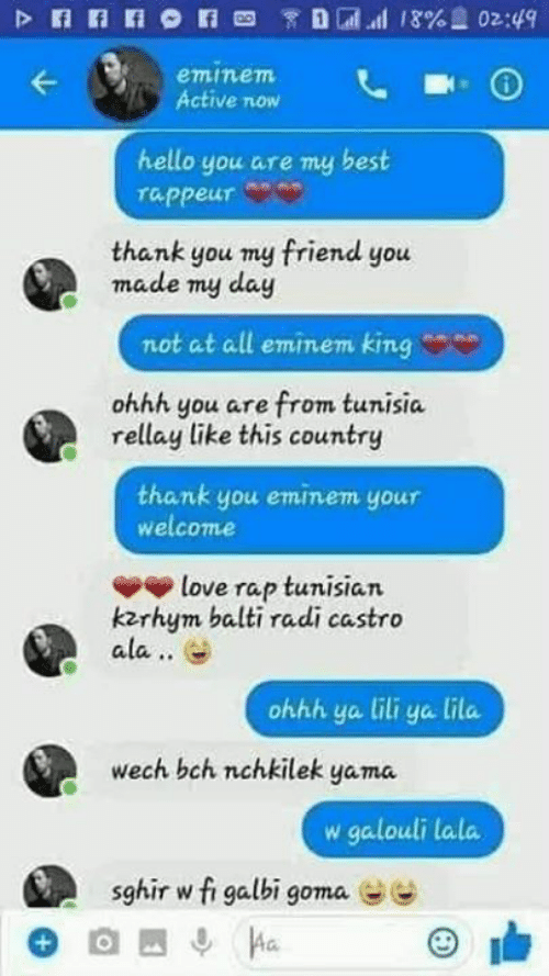 Eminem, Hello, and Love: eminem  Active now  hello you are my best  rappeur  thank you my friend you  made my day  not at all eminem king  ohhh you are from tunisia  rellay like this country  thank you eminem your  welcome  love rap tunisian  kzrhym balti radi castro  ala..  ohhh ya ili ya lila  wech bch nchkilek yama.  w galouli lala  sghir w fi galbi goma  ee