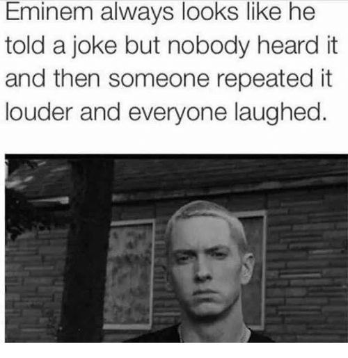 Eminem, Joke, and Like: Eminem always looks like he  told a joke but nobody heard it  and then someone repeated it  louder and everyone laughed