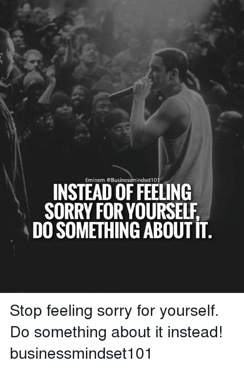 Eminem, Memes, and Sorry: Eminem @Busin  INSTEAD OFFEELING  SORRY FOR YOURSELF  DO SOMETHING ABOUTTT Stop feeling sorry for yourself. Do something about it instead! businessmindset101