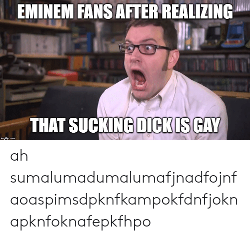 Eminem, Dick, and Com: EMINEM FANS AFTER REALIZING  THAT SUCKING DICK IS GAY  imgflip.com ah sumalumadumalumafjnadfojnfaoaspimsdpknfkampokfdnfjoknapknfoknafepkfhpo