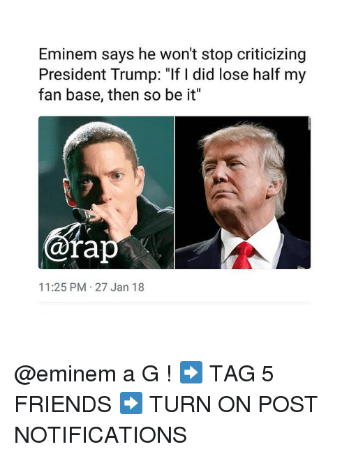 "Eminem, Friends, and Memes: Eminem says he won't stop criticizing  President Trump: ""If I did lose half my  fan base, then so be it""  ofap  11:25 PM 27 Jan 18 @eminem a G ! ➡️ TAG 5 FRIENDS ➡️ TURN ON POST NOTIFICATIONS"