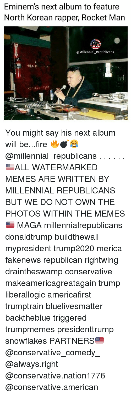 Fire, Memes, and American: Eminem's next album to feature  North Korean rapper, Rocket Man  MR  @Millennial _Republicans You might say his next album will be...fire 🔥💣😂 @millennial_republicans . . . . . . 🇺🇸ALL WATERMARKED MEMES ARE WRITTEN BY MILLENNIAL REPUBLICANS BUT WE DO NOT OWN THE PHOTOS WITHIN THE MEMES🇺🇸 MAGA millennialrepublicans donaldtrump buildthewall mypresident trump2020 merica fakenews republican rightwing draintheswamp conservative makeamericagreatagain trump liberallogic americafirst trumptrain bluelivesmatter backtheblue triggered trumpmemes presidenttrump snowflakes PARTNERS🇺🇸 @conservative_comedy_ @always.right @conservative.nation1776 @conservative.american