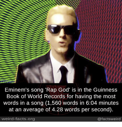 "Facts, God, and Memes: Eminem's song ""Rap God' is in the Guinness  Book of World Records for having the most  words in a song (1,560 words in 6:04 minutes  at an average of 4.28 words per second).  weird-facts org  @facts weird"