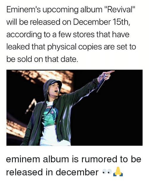 """Eminem, Memes, and Date: Eminem's upcoming album """"Revival""""  will be released on December 15th,  according to a few stores that have  leaked that physical copies are set to  be sold on that date. eminem album is rumored to be released in december 👀🙏"""