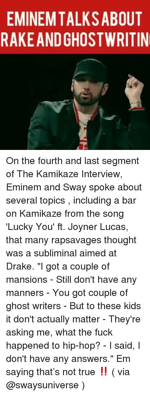"Drake, Eminem, and Memes: EMINEMTALKSABOUT  RAKEAND GHOSTWRITIN On the fourth and last segment of The Kamikaze Interview, Eminem and Sway spoke about several topics , including a bar on Kamikaze from the song 'Lucky You' ft. Joyner Lucas, that many rapsavages thought was a subliminal aimed at Drake. ""I got a couple of mansions - Still don't have any manners - You got couple of ghost writers - But to these kids it don't actually matter - They're asking me, what the fuck happened to hip-hop? - I said, I don't have any answers."" Em saying that's not true ‼️ ( via @swaysuniverse )"