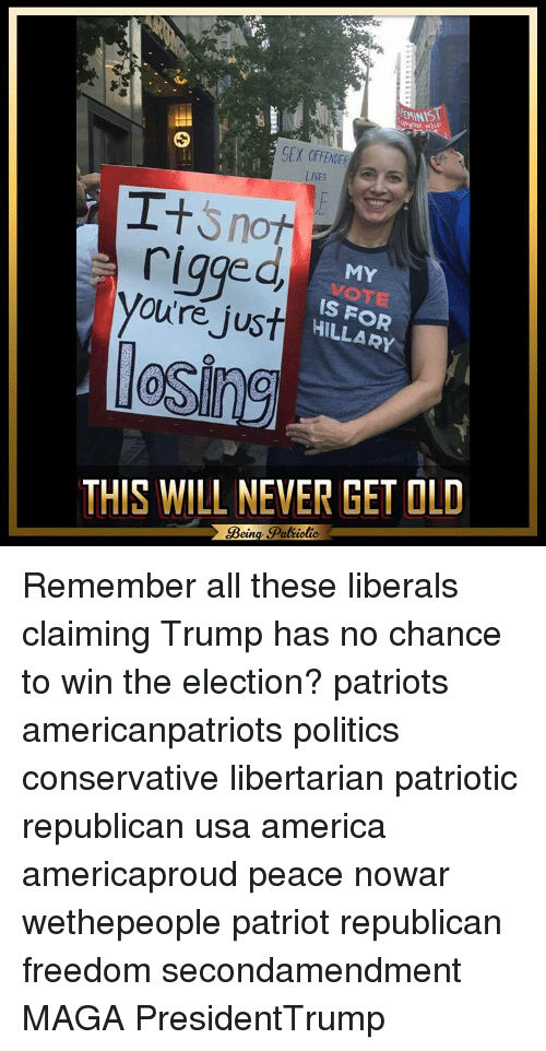 America, Memes, and Patriotic: EMINIST  SEX  LIVES  I+  Snot  rigged  MY  you're just  IS HILLARY  losing  THIS WILL NEVER GET OLD  Bein  Patiotic Remember all these liberals claiming Trump has no chance to win the election? patriots americanpatriots politics conservative libertarian patriotic republican usa america americaproud peace nowar wethepeople patriot republican freedom secondamendment MAGA PresidentTrump