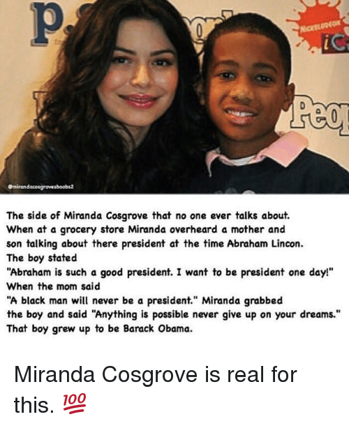 """Miranda Cosgrove, Moms, and Obama: emirandacosgrovesboobs2  The side of Miranda Cosgrove that no one ever talks about.  When at a grocery store Miranda overheard a mother and  son talking about there president at the time Abraham Lincon.  The boy stated  """"Abraham is such a good president. I want to be president one day!""""  When the mom said  """"A black man will never be a president."""" Miranda grabbed  the boy and said """"Anything is possible never give up on your dreams.""""  That boy grew up to be Barack Obama. Miranda Cosgrove is real for this. 💯"""